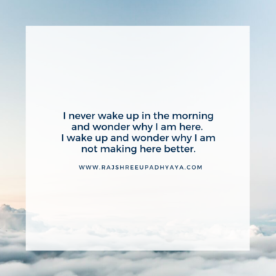 I never wake up in the morning and wonder why I am here. I wake up and wonder why I am not making here better.